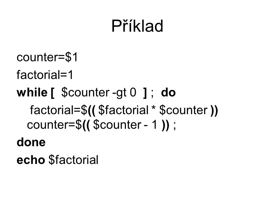 Příklad counter=$1 factorial=1 while [ $counter -gt 0 ] ; do